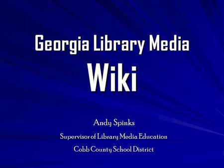 Georgia Library Media Wiki Andy Spinks Supervisor of Library Media Education Cobb County School District.