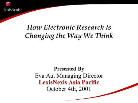How Electronic Research is Changing the Way We Think Presented By Eva Au, Managing Director LexisNexis Asia Pacific October 4th, 2001.