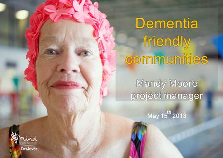 Introduction Background to Andover Mind Dementia – the National and local picture The dementia friendly communities project How you can get involved.