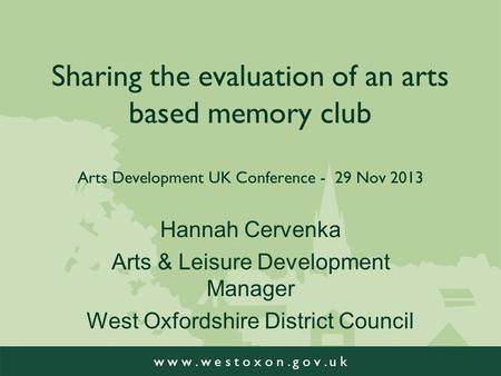 W w w. w e s t o x o n. g o v. u k Sharing the evaluation of an arts based memory club Arts Development UK Conference - 29 Nov 2013 Hannah Cervenka Arts.