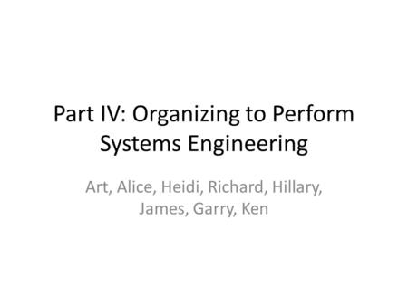 Part IV: Organizing to Perform Systems Engineering Art, Alice, Heidi, Richard, Hillary, James, Garry, Ken.