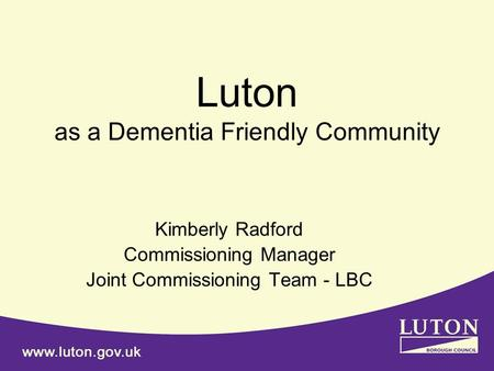 Luton as a Dementia Friendly Community Kimberly Radford Commissioning Manager Joint Commissioning Team - LBC.