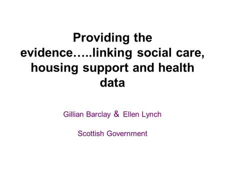 Providing the evidence…..linking social care, housing support and health data Gillian Barclay & Ellen Lynch Scottish Government.