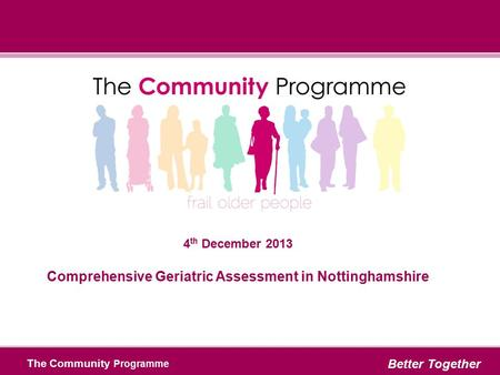 The Community Programme Better Together 4 th December 2013 Comprehensive Geriatric Assessment in Nottinghamshire.