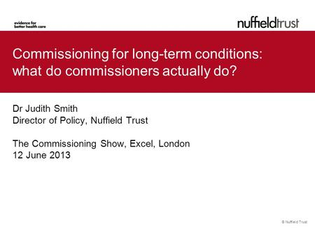 © Nuffield Trust Commissioning for long-term conditions: what do commissioners actually do? Dr Judith Smith Director of Policy, Nuffield Trust The Commissioning.