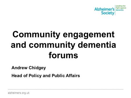 Community engagement and community dementia forums ________________________________________________________________________________________ alzheimers.org.uk.