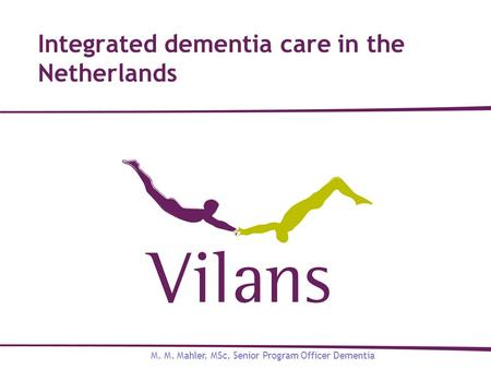 Integrated dementia care in the Netherlands M. M. Mahler, MSc, Senior Program Officer Dementia.