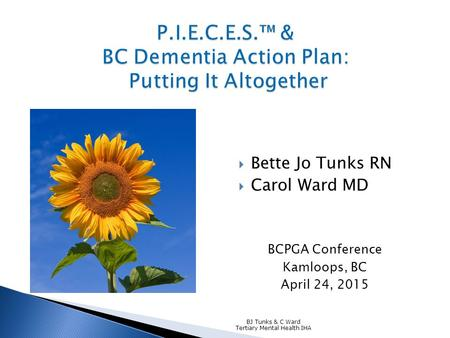  Bette Jo Tunks RN  Carol Ward MD BCPGA Conference Kamloops, BC April 24, 2015 BJ Tunks & C Ward Tertiary Mental Health IHA.