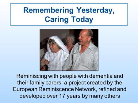 Remembering Yesterday, Caring Today Reminiscing with people with dementia and their family carers: a project created by the European Reminiscence Network,
