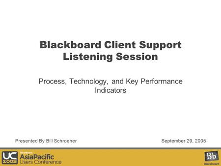 Blackboard Client Support Listening Session Process, Technology, and Key Performance Indicators September 29, 2005Presented By Bill Schroeher.