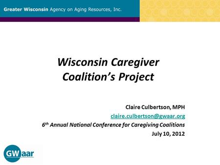 Wisconsin Caregiver Coalition's Project Claire Culbertson, MPH 6 th Annual National Conference for Caregiving Coalitions July.