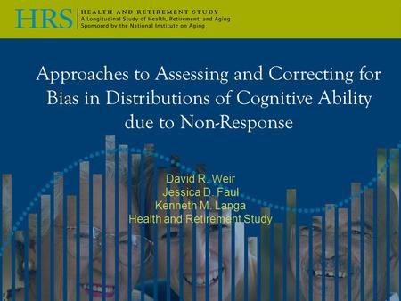 Approaches to Assessing and Correcting for Bias in Distributions of Cognitive Ability due to Non-Response David R. Weir Jessica D. Faul Kenneth M. Langa.