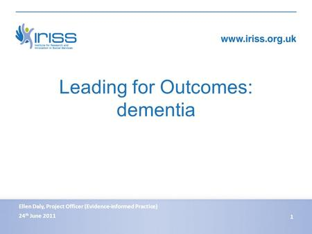 Leading for Outcomes: dementia 24 th June 2011 1 Ellen Daly, Project Officer (Evidence-informed Practice)