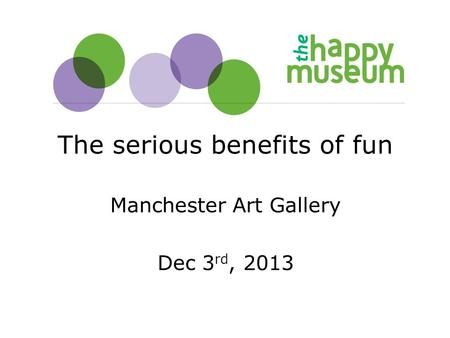 The serious benefits of fun Manchester Art Gallery Dec 3 rd, 2013.