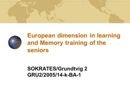 European dimension in learning and Memory training of the seniors SOKRATES/Grundtvig 2 GRU2/2005/14-k-BA-1.