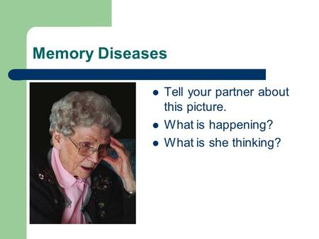 Memory Diseases Tell your partner about this picture. What is happening? What is she thinking?