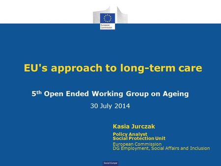 Social Europe EU's approach to long-term care 5 th Open Ended Working Group on Ageing 30 July 2014 Kasia Jurczak Policy Analyst Social Protection Unit.