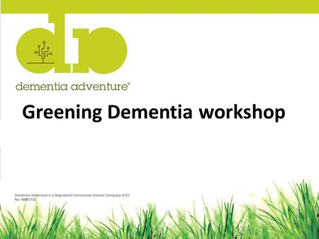 "Greening Dementia workshop. The Greening Dementia project Review of the ""evidence"" – Benefits – Barriers Engage with stakeholders Look for solutions Publish."