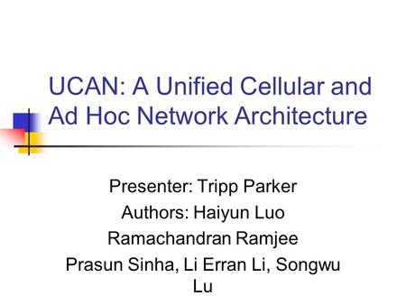 UCAN: A Unified Cellular and Ad Hoc Network Architecture Presenter: Tripp Parker Authors: Haiyun Luo Ramachandran Ramjee Prasun Sinha, Li Erran Li, Songwu.