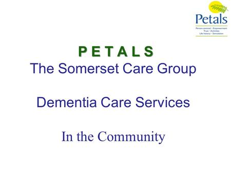 P E T A L S The Somerset Care Group Dementia Care Services In the Community.