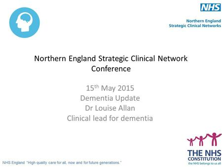 Northern England Strategic Clinical Network Conference 15 th May 2015 Dementia Update Dr Louise Allan Clinical lead for dementia.