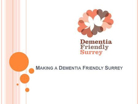 M AKING A D EMENTIA F RIENDLY S URREY. A COLLABORATIVE APPROACH Funded by and A Dementia Friendly Surrey recognises and values the diversity among individuals.