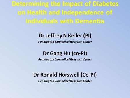Determining the Impact of Diabetes on Health and Independence of Individuals with Dementia Dr Jeffrey N Keller (PI) Pennington Biomedical Research Center.