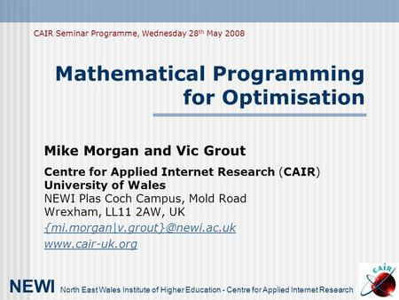 Mathematical Programming for Optimisation Mike Morgan and Vic Grout Centre for Applied Internet Research (CAIR) University of Wales NEWI Plas Coch Campus,