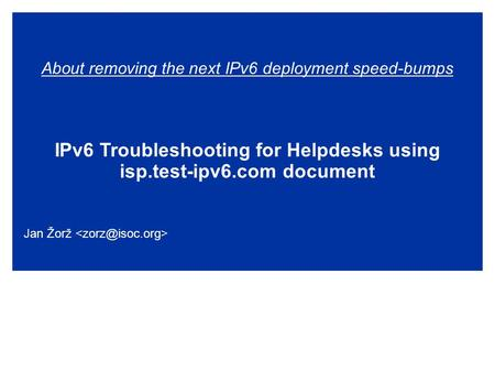 About removing the next IPv6 deployment speed-bumps IPv6 Troubleshooting for Helpdesks using isp.test-ipv6.com document Jan Žorž.