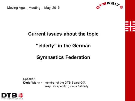 "Current issues about the topic ""elderly"" in the German Gymnastics Federation Moving Age – Meeting – May, 2015 Speaker: Detlef Mann - member of the DTB."