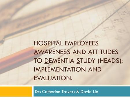 HOSPITAL EMPLOYEES AWARENESS AND ATTITUDES TO DEMENTIA STUDY (HEADS): IMPLEMENTATION AND EVALUATION. Drs Catherine Travers & David Lie.