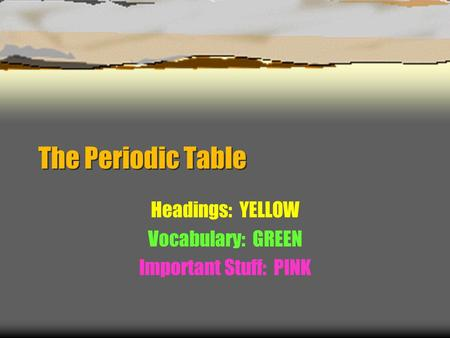 The Periodic Table Headings: YELLOW Vocabulary: GREEN Important Stuff: PINK.