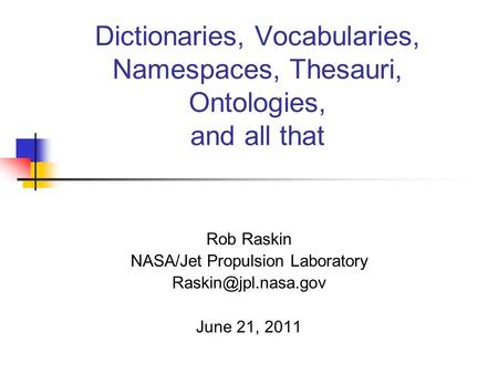 Dictionaries, Vocabularies, Namespaces, Thesauri, Ontologies, and all that Rob Raskin NASA/Jet Propulsion Laboratory June 21, 2011.