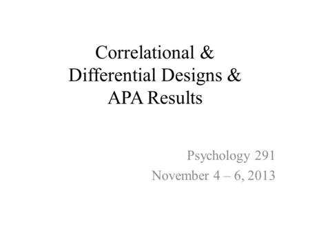 Correlational & Differential Designs & APA Results Psychology 291 November 4 – 6, 2013.