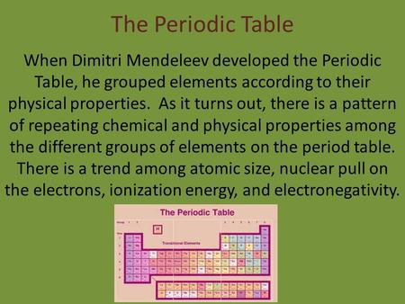 The Periodic Table When Dimitri Mendeleev developed the Periodic Table, he grouped elements according to their physical properties. As it turns out, there.
