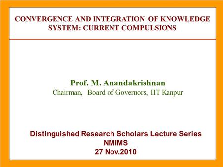 Distinguished Research Scholars Lecture Series NMIMS 27 Nov.2010 CONVERGENCE AND INTEGRATION OF KNOWLEDGE SYSTEM: CURRENT COMPULSIONS Prof. M. Anandakrishnan.