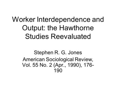 Worker Interdependence and Output: the Hawthorne Studies Reevaluated Stephen R. G. Jones American Sociological Review, Vol. 55 No. 2 (Apr., 1990), 176-