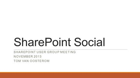 SharePoint Social SHAREPOINT USER GROUP MEETING NOVEMBER 2013 TOM VAN OOSTEROM.