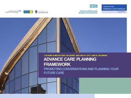 CHESHIRE & MERSEYSIDE PALLIATIVE AND END OF LIFE CLINICAL NETWORK ADVANCE CARE PLANNING FRAMEWORK PROMOTING CONVERSATIONS AND PLANNING YOUR FUTURE CARE.