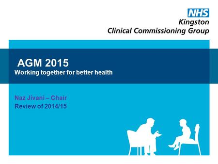 AGM 2015 Working together for better health Naz Jivani – Chair Review of 2014/15.