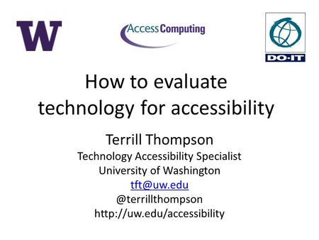 How to evaluate technology for accessibility Terrill Thompson Technology Accessibility Specialist University of