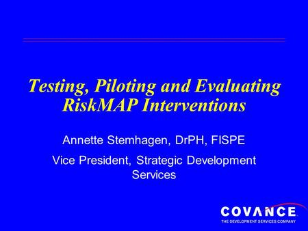 Testing, Piloting and Evaluating RiskMAP Interventions Annette Stemhagen, DrPH, FISPE Vice President, Strategic Development Services.
