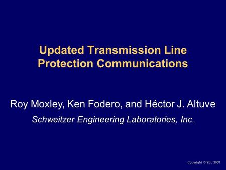 Copyright © SEL 2008 Updated Transmission Line Protection Communications Roy Moxley, Ken Fodero, and Héctor J. Altuve Schweitzer Engineering Laboratories,