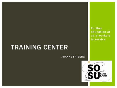 Further education of care workers in service TRAINING CENTER /HANNE FRIBERG.