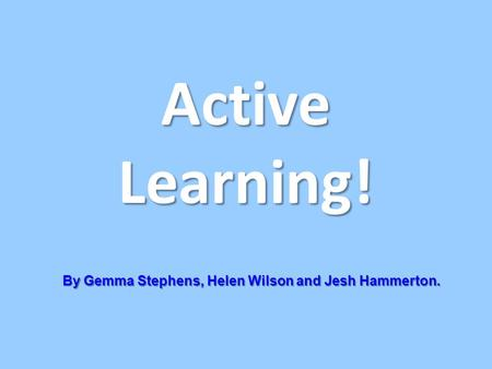 Active Learning! By Gemma Stephens, Helen Wilson and Jesh Hammerton.