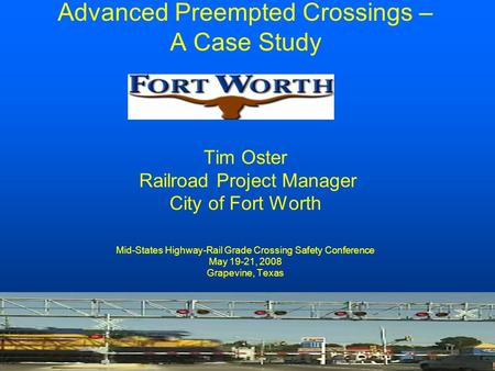Advanced Preempted Crossings – A Case Study Tim Oster Railroad Project Manager City of Fort Worth Mid-States Highway-Rail Grade Crossing Safety Conference.