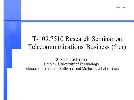 Seminar 1 T-109.7510 Research Seminar on Telecommunications Business (5 cr) Sakari Luukkainen Helsinki University of Technology Telecommunications Software.