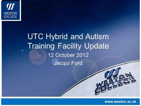 Www.weston.ac.uk UTC Hybrid and Autism Training Facility Update 12 October 2012 Jacqui Ford www.weston.ac.uk.
