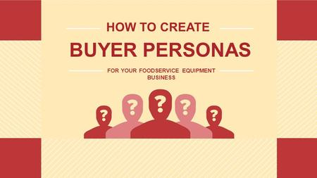 HOW TO CREATE BUYER PERSONAS FOR YOUR FOODSERVICE EQUIPMENT BUSINESS.