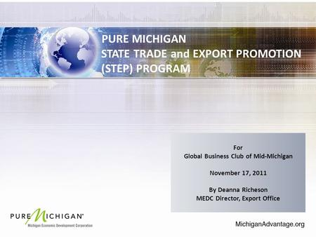 PURE MICHIGAN STATE TRADE and EXPORT PROMOTION (STEP) PROGRAM For Global Business Club of Mid-Michigan November 17, 2011 By Deanna Richeson MEDC Director,